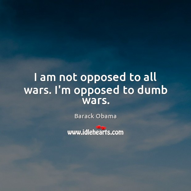 Image, I am not opposed to all wars. I'm opposed to dumb wars.