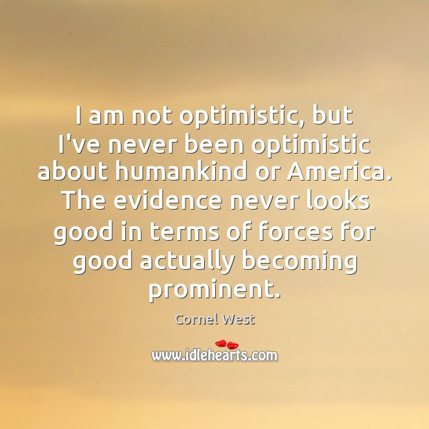Image, I am not optimistic, but I've never been optimistic about humankind or