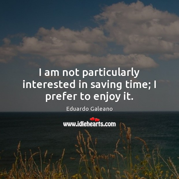 I am not particularly interested in saving time; I prefer to enjoy it. Eduardo Galeano Picture Quote