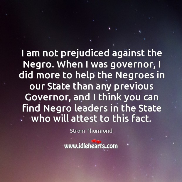 I am not prejudiced against the negro. When I was governor, I did more to help the Image