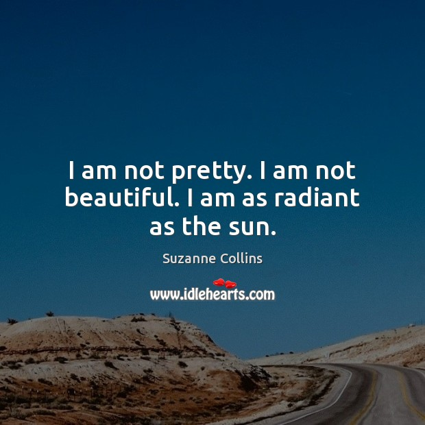 I am not pretty. I am not beautiful. I am as radiant as the sun. Suzanne Collins Picture Quote