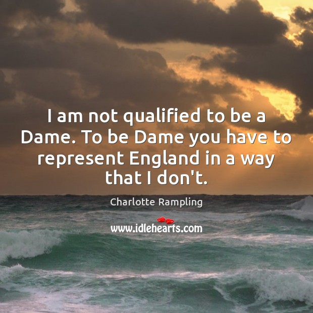 I am not qualified to be a Dame. To be Dame you Image