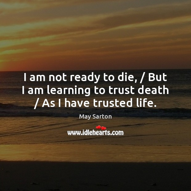 Image, I am not ready to die, / But I am learning to trust death / As I have trusted life.