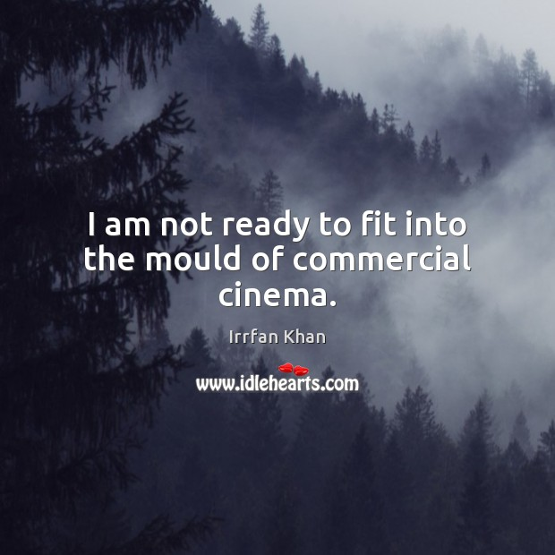 I am not ready to fit into the mould of commercial cinema. Irrfan Khan Picture Quote