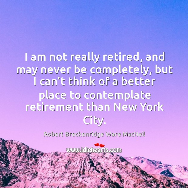I am not really retired, and may never be completely, but I can't think of a better place Robert Breckenridge Ware MacNeil Picture Quote