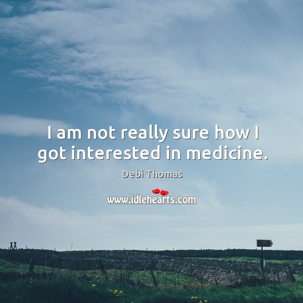 I am not really sure how I got interested in medicine. Debi Thomas Picture Quote