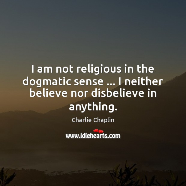 Image, I am not religious in the dogmatic sense … I neither believe nor disbelieve in anything.