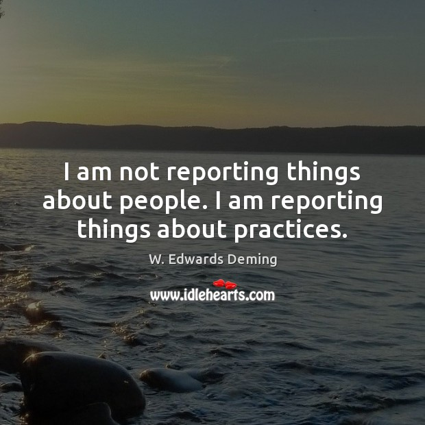 Image, I am not reporting things about people. I am reporting things about practices.