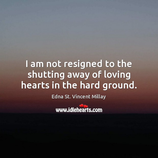 I am not resigned to the shutting away of loving hearts in the hard ground. Edna St. Vincent Millay Picture Quote