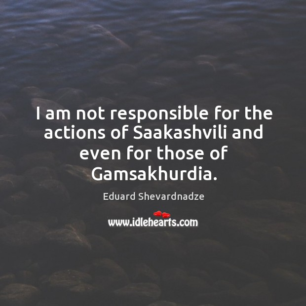 I am not responsible for the actions of saakashvili and even for those of gamsakhurdia. Image