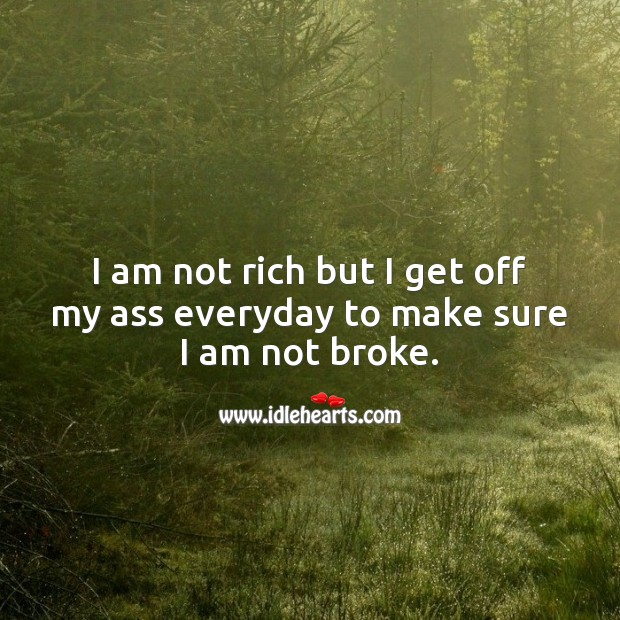 I am not rich but I get off my ass everyday to make sure I am not broke. Work Quotes Image