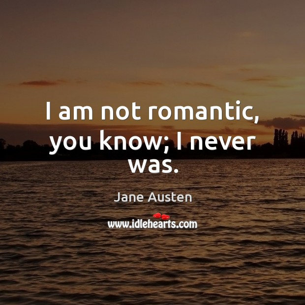 Image, I am not romantic, you know; I never was.