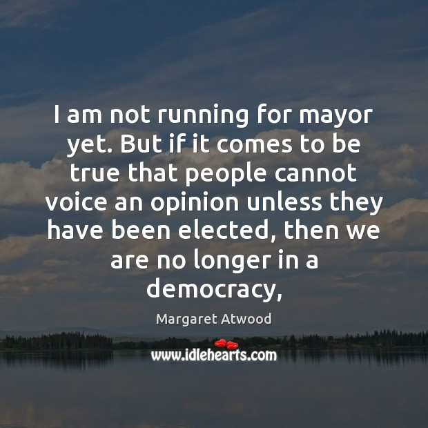I am not running for mayor yet. But if it comes to Margaret Atwood Picture Quote
