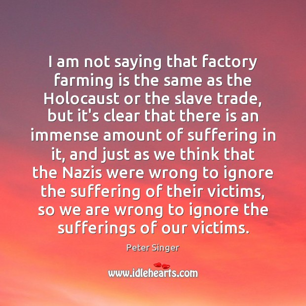 I am not saying that factory farming is the same as the Peter Singer Picture Quote