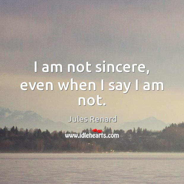 I am not sincere, even when I say I am not. Jules Renard Picture Quote