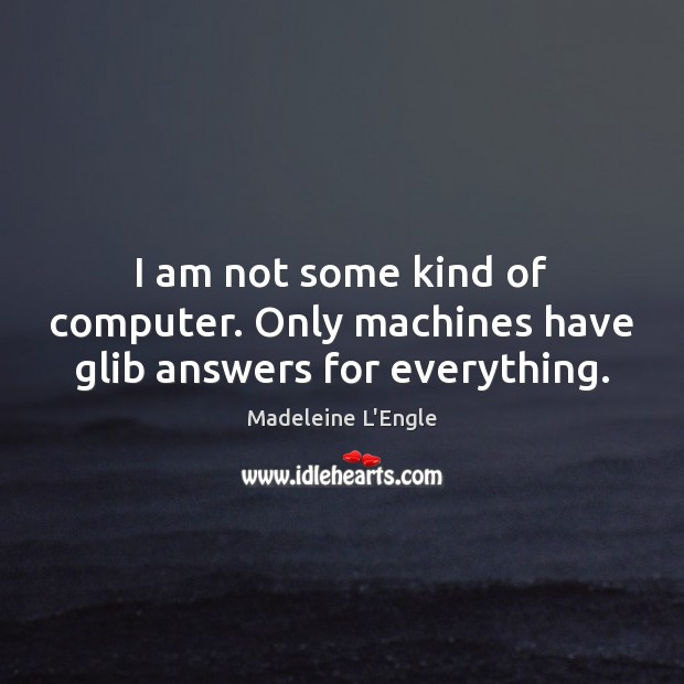 Image, I am not some kind of computer. Only machines have glib answers for everything.