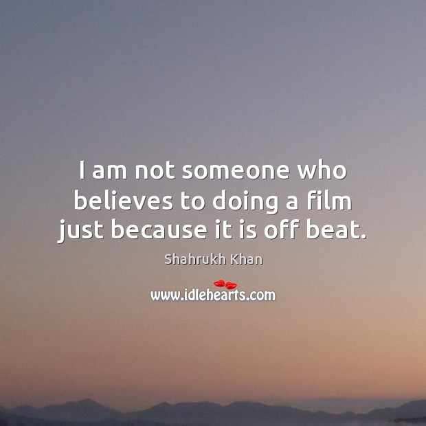 I am not someone who believes to doing a film just because it is off beat. Shahrukh Khan Picture Quote