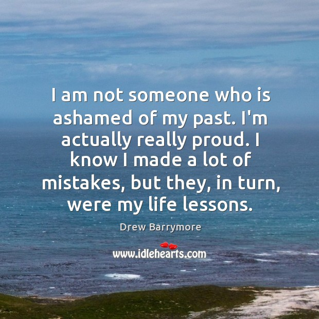 I am not someone who is ashamed of my past. I'm actually Image