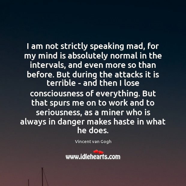 I am not strictly speaking mad, for my mind is absolutely normal Vincent van Gogh Picture Quote