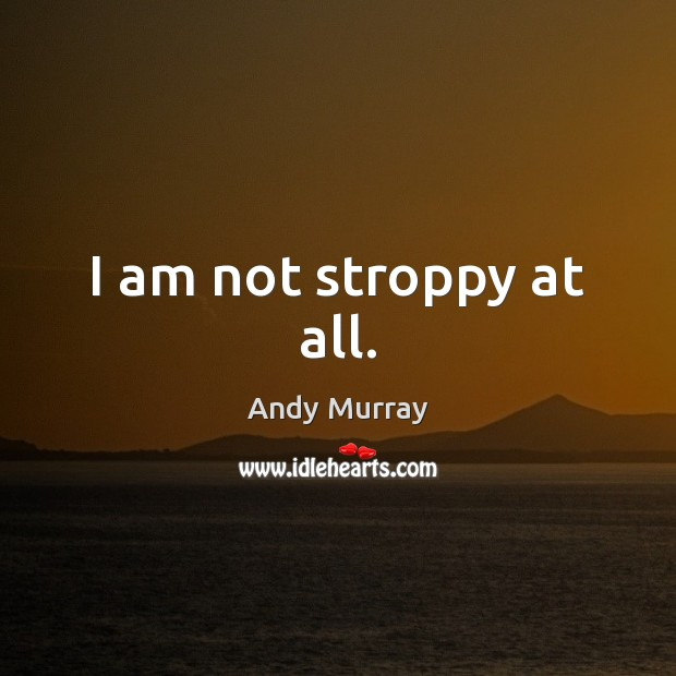 Image, I am not stroppy at all.