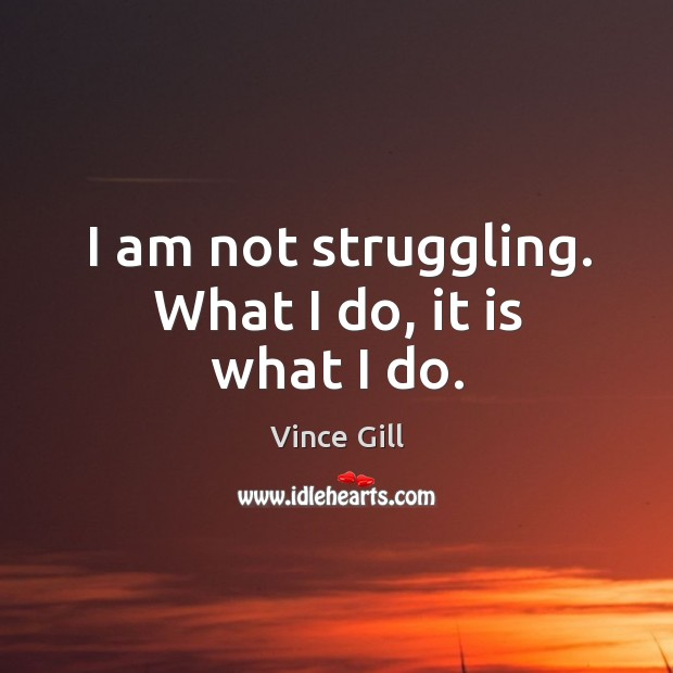 I am not struggling. What I do, it is what I do. Vince Gill Picture Quote
