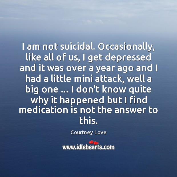 I am not suicidal. Occasionally, like all of us, I get depressed Courtney Love Picture Quote