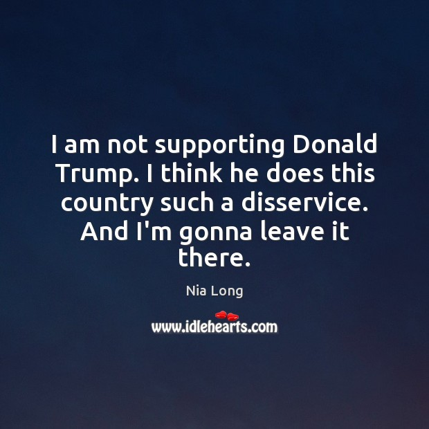 I am not supporting Donald Trump. I think he does this country Image