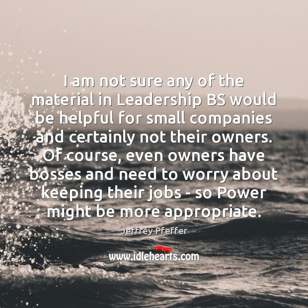 I am not sure any of the material in Leadership BS would Jeffrey Pfeffer Picture Quote