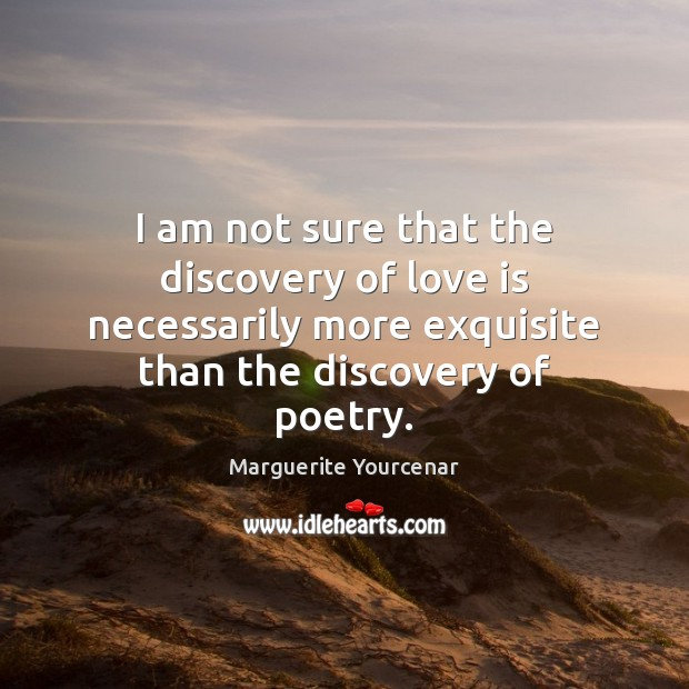 I am not sure that the discovery of love is necessarily more Marguerite Yourcenar Picture Quote