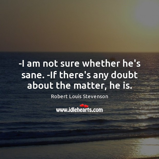 -I am not sure whether he's sane. -If there's any doubt about the matter, he is. Robert Louis Stevenson Picture Quote