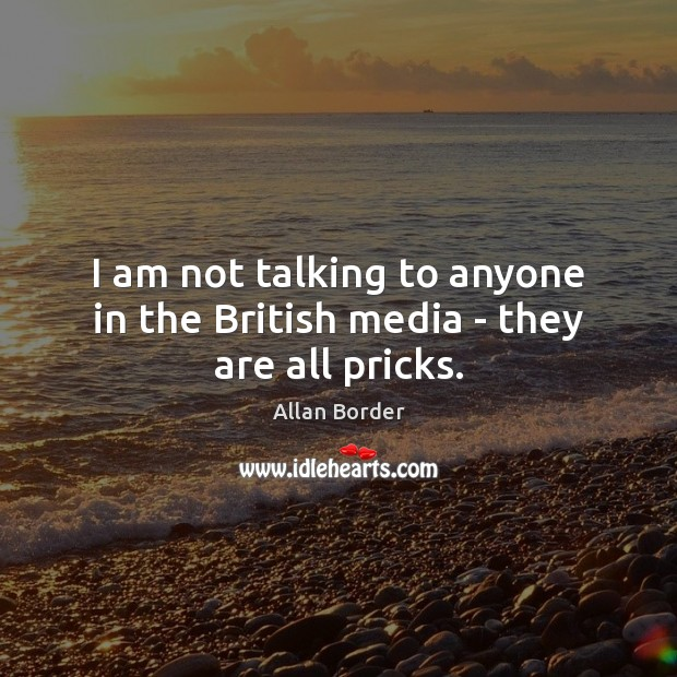 Image, I am not talking to anyone in the British media – they are all pricks.