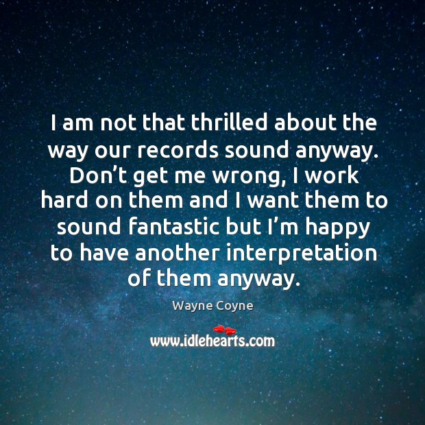 I am not that thrilled about the way our records sound anyway. Don't get me wrong Wayne Coyne Picture Quote