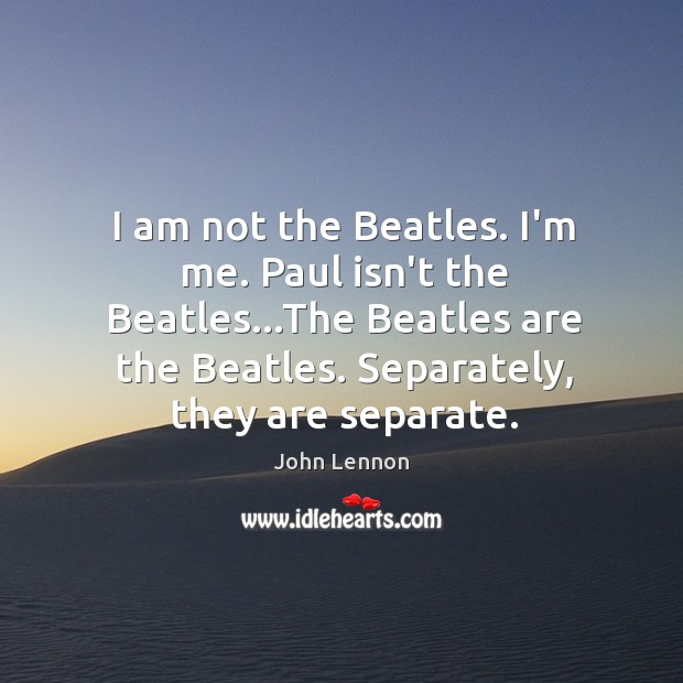 Image, I am not the Beatles. I'm me. Paul isn't the Beatles…The