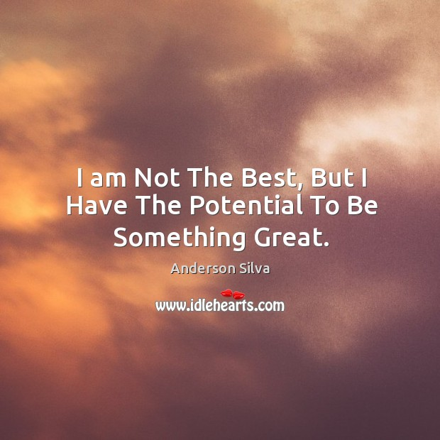 Image, I am Not The Best, But I Have The Potential To Be Something Great.