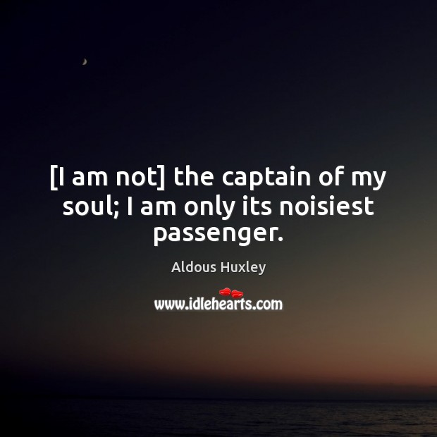 [I am not] the captain of my soul; I am only its noisiest passenger. Aldous Huxley Picture Quote