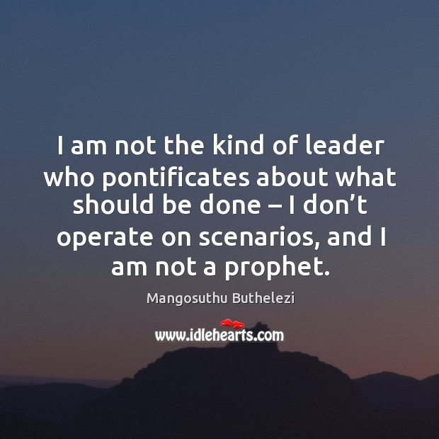 I am not the kind of leader who pontificates about what should be done Image