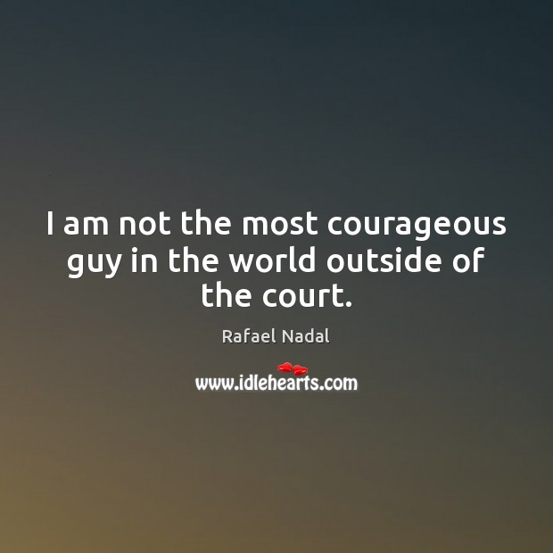 I am not the most courageous guy in the world outside of the court. Rafael Nadal Picture Quote