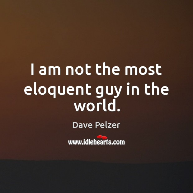 I am not the most eloquent guy in the world. Dave Pelzer Picture Quote
