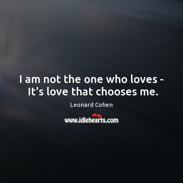 I am not the one who loves –  It's love that chooses me. Leonard Cohen Picture Quote