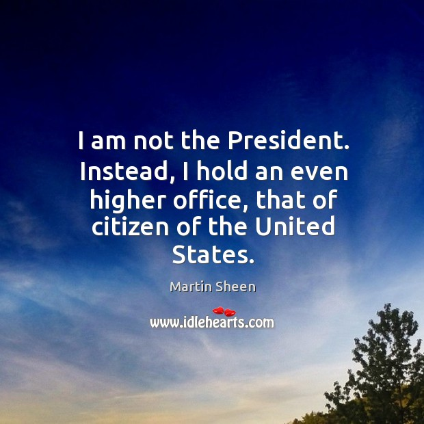 I am not the president. Instead, I hold an even higher office, that of citizen of the united states. Martin Sheen Picture Quote