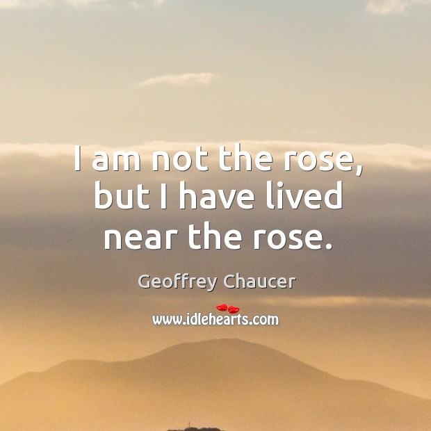 I am not the rose, but I have lived near the rose. Image