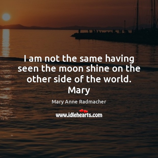 Image, I am not the same having seen the moon shine on the other side of the world. Mary