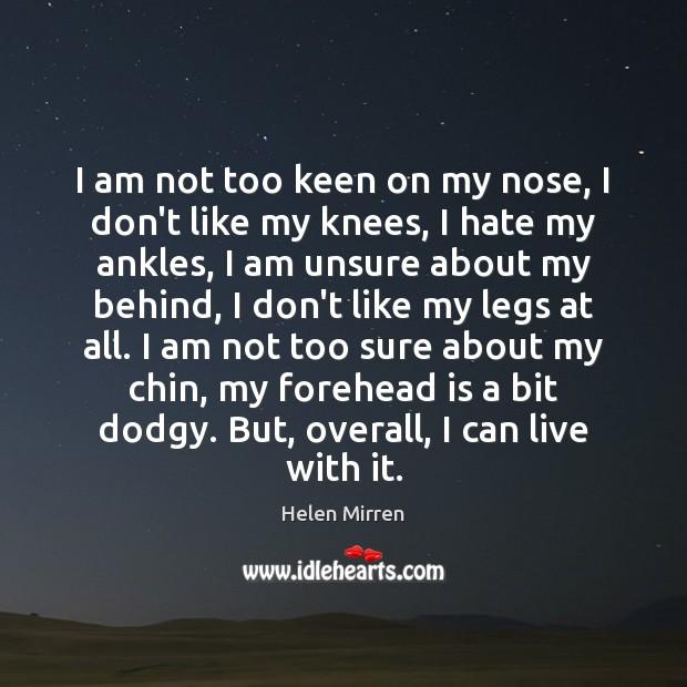 I am not too keen on my nose, I don't like my Helen Mirren Picture Quote