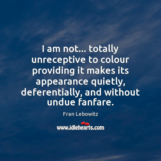 I am not… totally unreceptive to colour providing it makes its appearance Fran Lebowitz Picture Quote