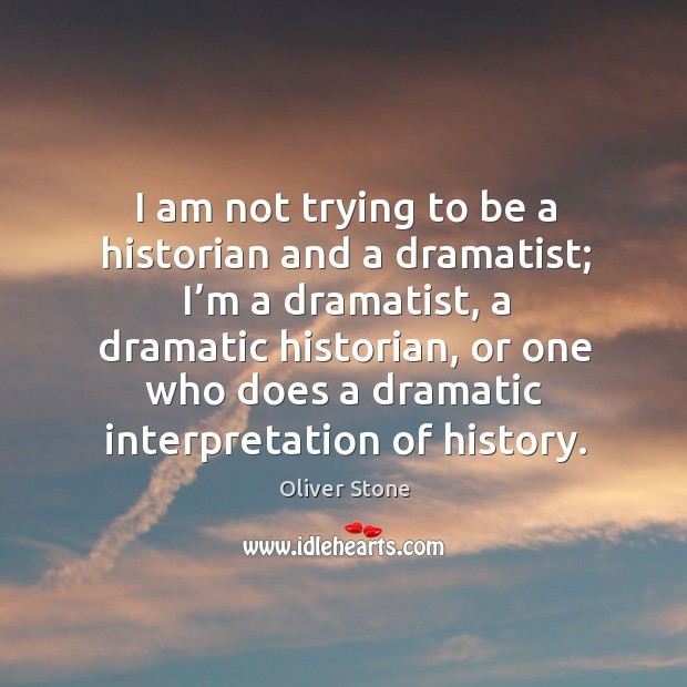 I am not trying to be a historian and a dramatist; I'm a dramatist Oliver Stone Picture Quote