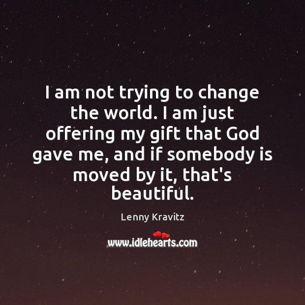 I am not trying to change the world. I am just offering Lenny Kravitz Picture Quote