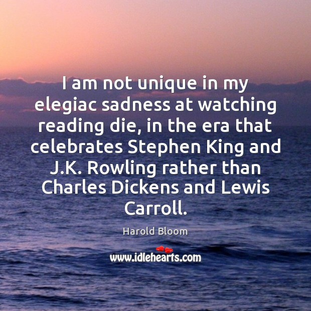 I am not unique in my elegiac sadness at watching reading die, Harold Bloom Picture Quote