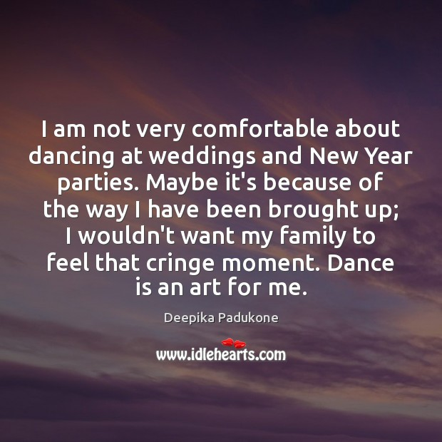 I am not very comfortable about dancing at weddings and New Year Deepika Padukone Picture Quote