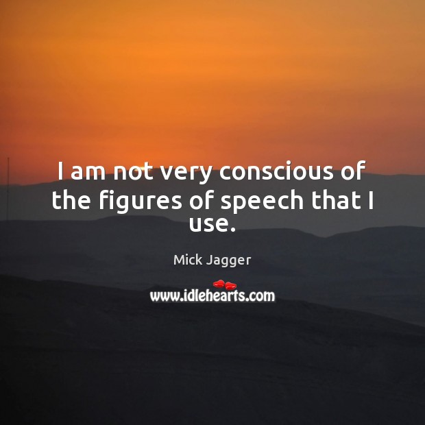 I am not very conscious of the figures of speech that I use. Image