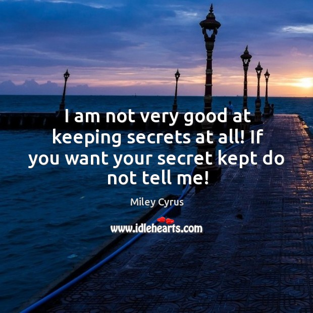 Image, I am not very good at keeping secrets at all! if you want your secret kept do not tell me!